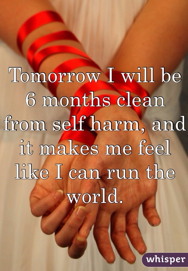 Tomorrow I will be 6 months clean from self harm, and it makes me feel like I can run the world.