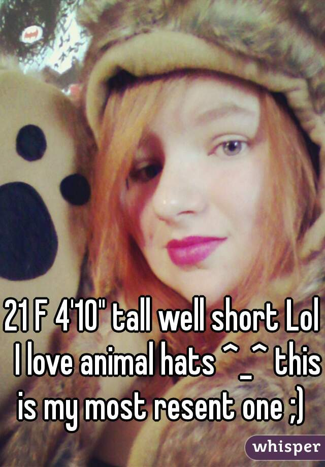 """21 F 4'10"""" tall well short Lol  I love animal hats ^_^ this is my most resent one ;)"""