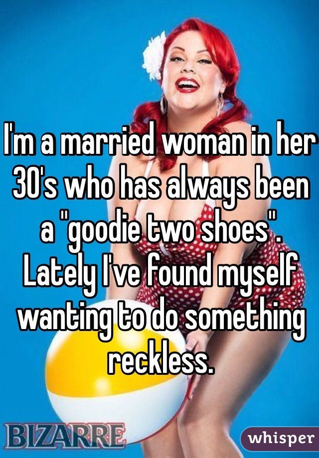 """I'm a married woman in her 30's who has always been a """"goodie two shoes"""". Lately I've found myself wanting to do something reckless."""