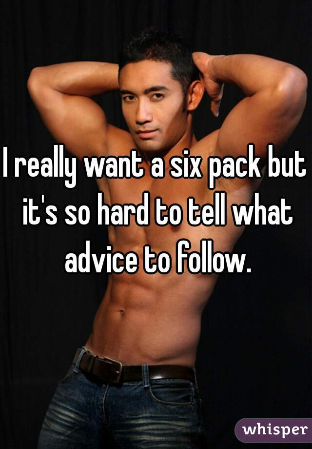 I really want a six pack but it's so hard to tell what advice to follow.