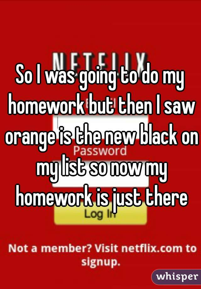 So I was going to do my homework but then I saw orange is the new black on my list so now my homework is just there