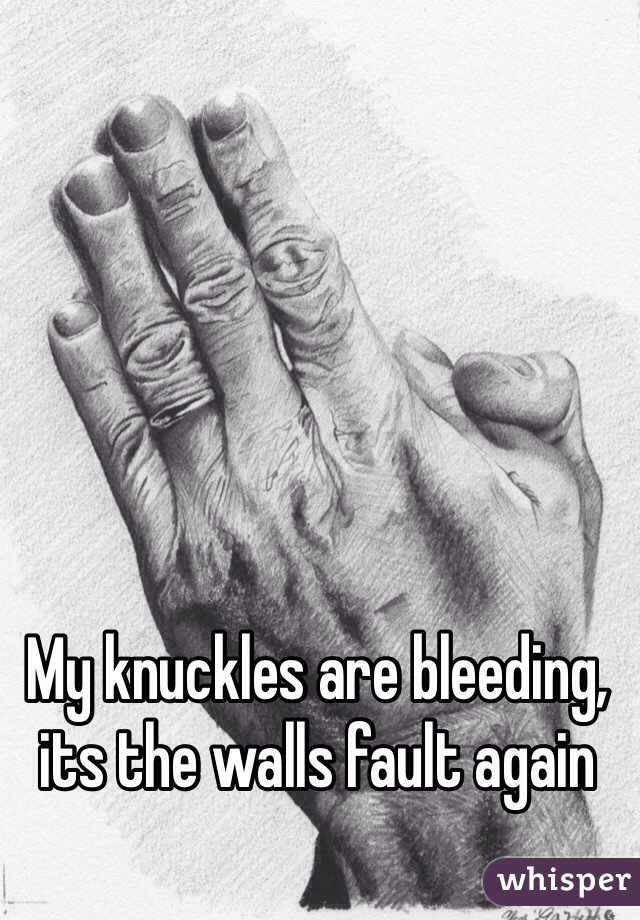 My knuckles are bleeding, its the walls fault again