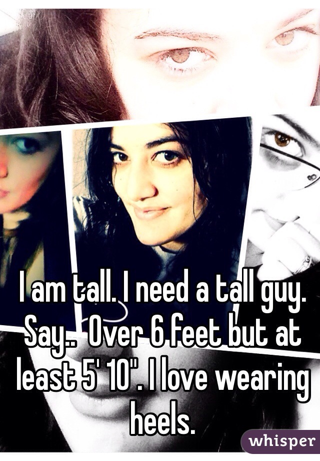 """I am tall. I need a tall guy. Say..  Over 6 feet but at least 5' 10"""". I love wearing heels."""