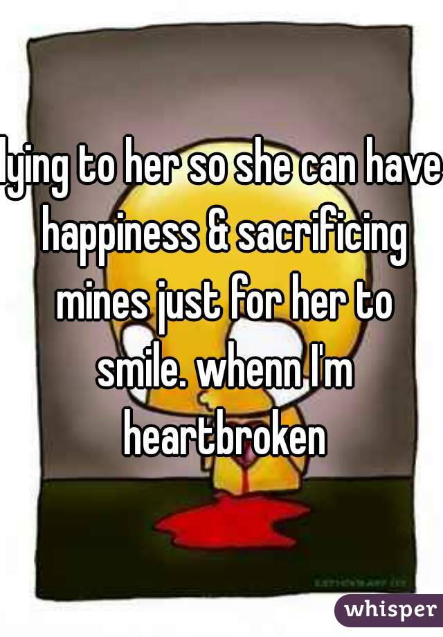 lying to her so she can have happiness & sacrificing mines just for her to smile. whenn I'm heartbroken