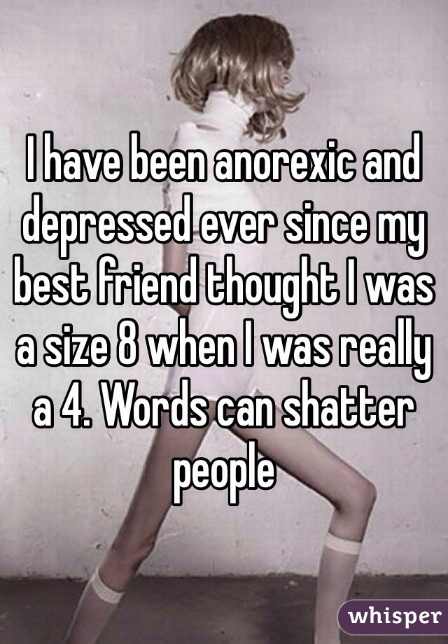 I have been anorexic and depressed ever since my best friend thought I was a size 8 when I was really a 4. Words can shatter people