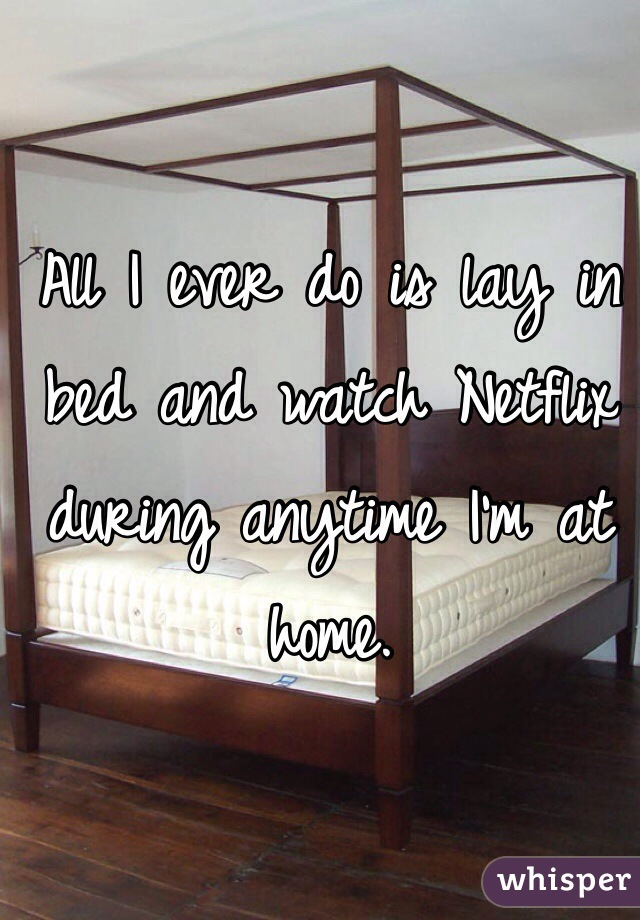 All I ever do is lay in bed and watch Netflix during anytime I'm at home.