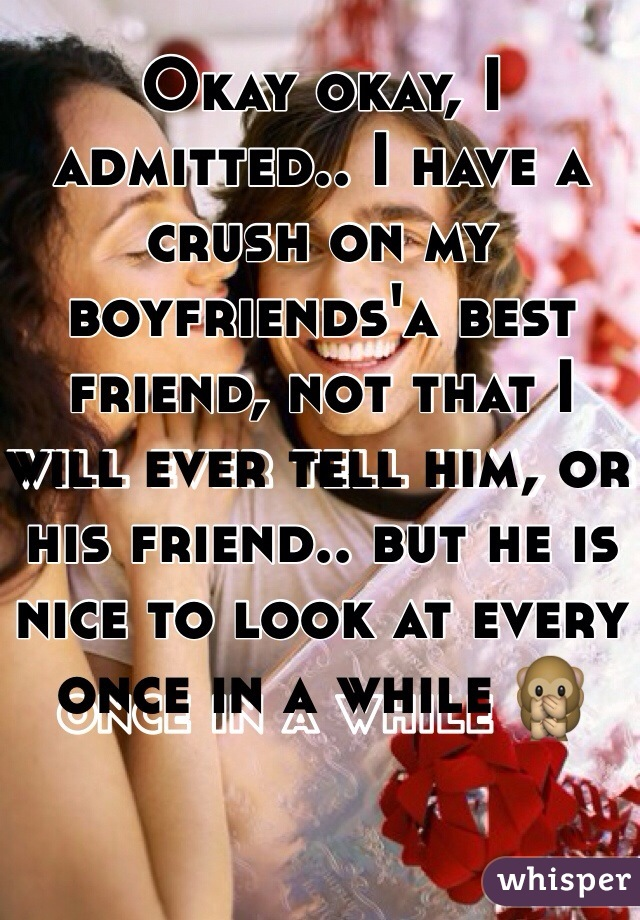 Okay okay, I admitted.. I have a crush on my boyfriends'a best friend, not that I will ever tell him, or his friend.. but he is nice to look at every once in a while 🙊
