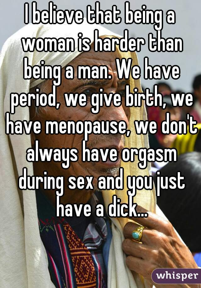 I believe that being a woman is harder than being a man. We have period, we give birth, we have menopause, we don't always have orgasm during sex and you just have a dick...