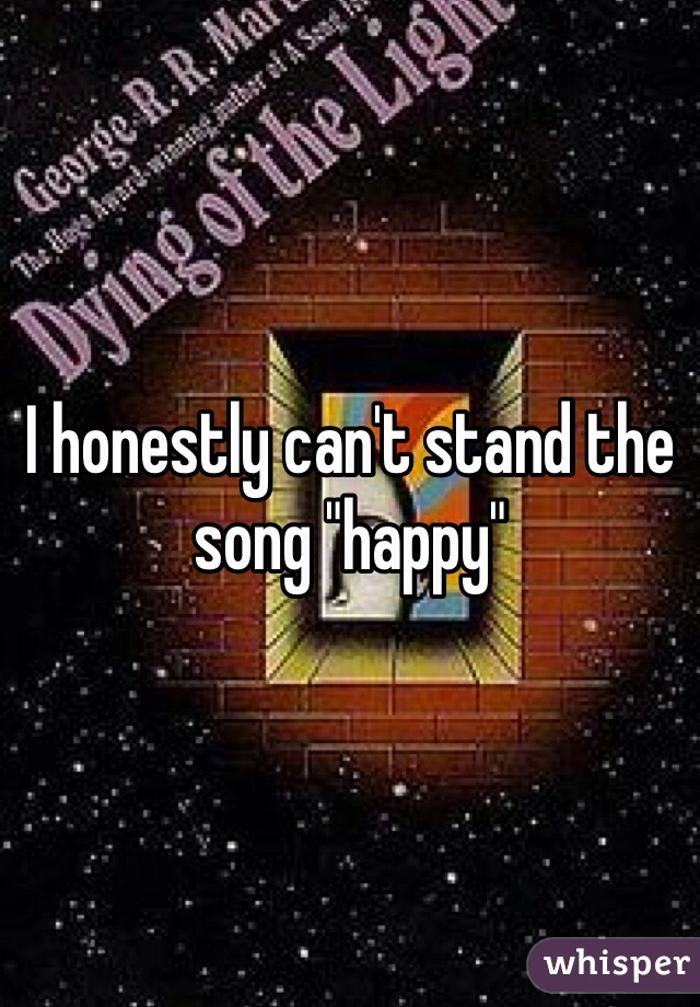 """I honestly can't stand the song """"happy"""""""