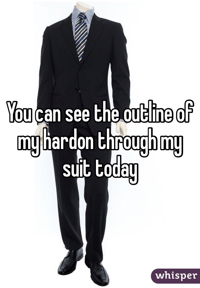 You can see the outline of my hardon through my suit today