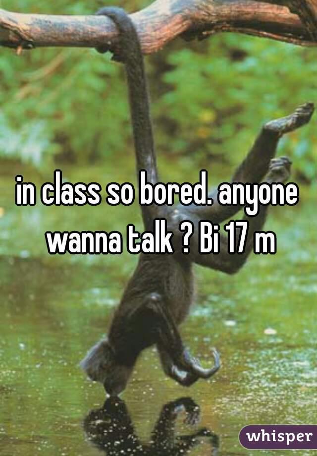 in class so bored. anyone wanna talk ? Bi 17 m