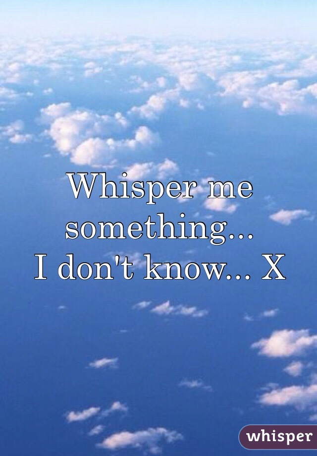 Whisper me something...  I don't know... X