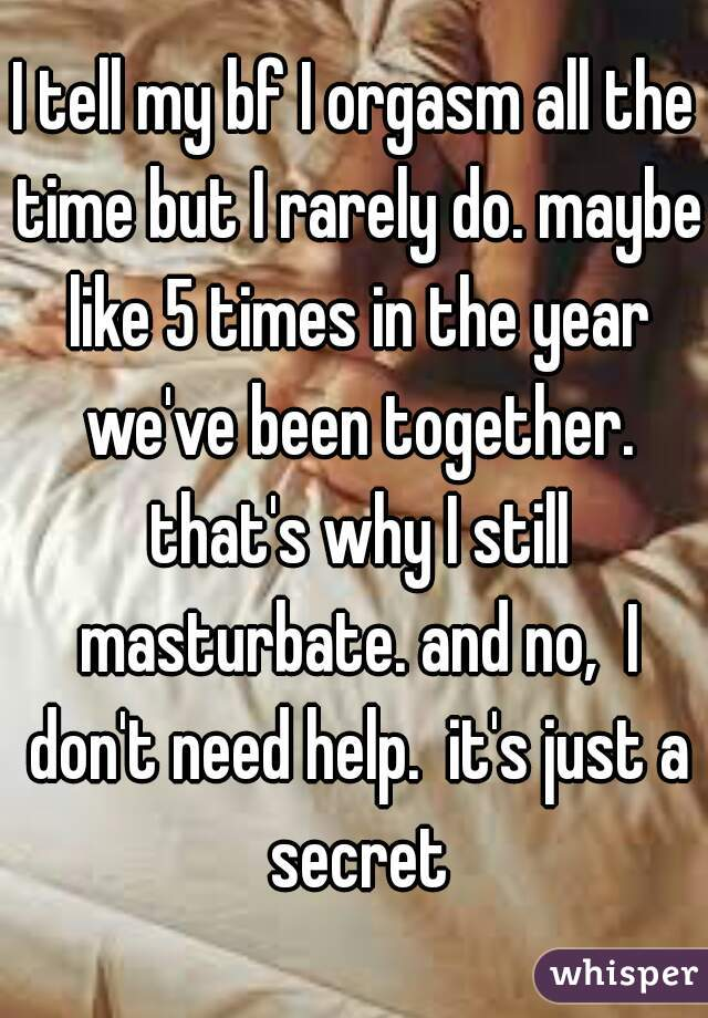 I tell my bf I orgasm all the time but I rarely do. maybe like 5 times in the year we've been together. that's why I still masturbate. and no,  I don't need help.  it's just a secret