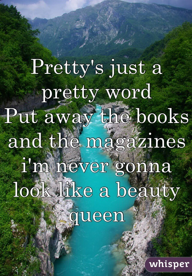 Pretty's just a pretty word Put away the books and the magazines i'm never gonna look like a beauty queen