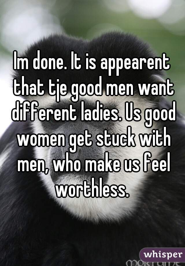 Im done. It is appearent that tje good men want different ladies. Us good women get stuck with men, who make us feel worthless.