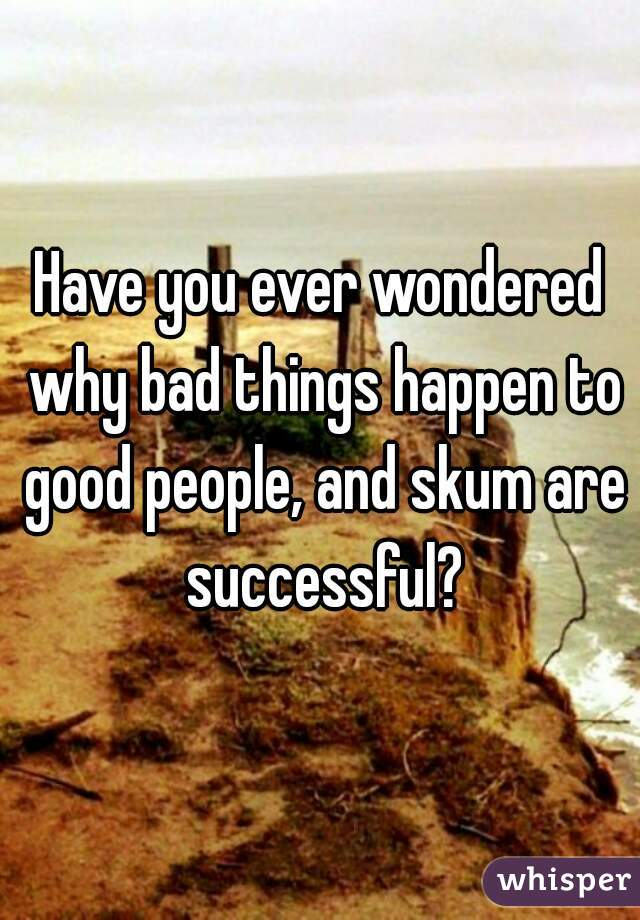 Have you ever wondered why bad things happen to good people, and skum are successful?