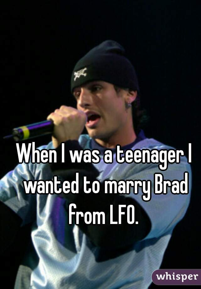 When I was a teenager I wanted to marry Brad from LFO.