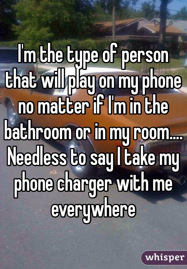I'm the type of person that will play on my phone no matter if I'm in the bathroom or in my room.... Needless to say I take my phone charger with me everywhere