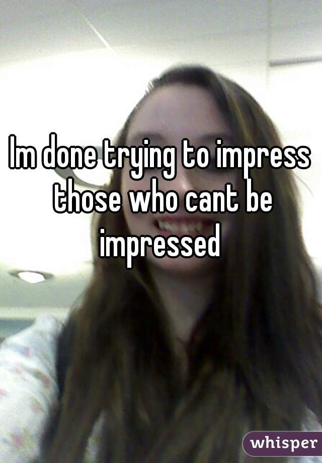 Im done trying to impress those who cant be impressed
