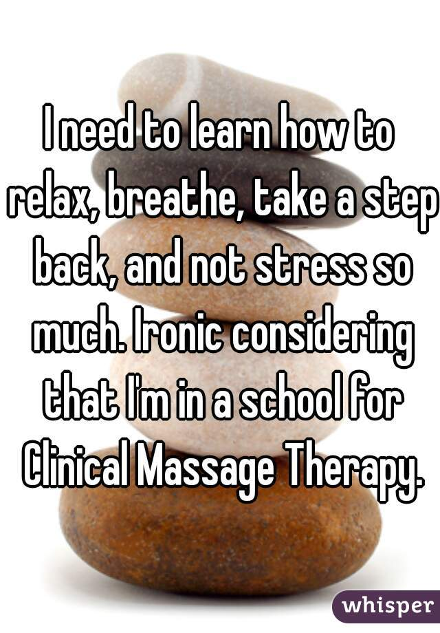 I need to learn how to relax, breathe, take a step back, and not stress so much. Ironic considering that I'm in a school for Clinical Massage Therapy.
