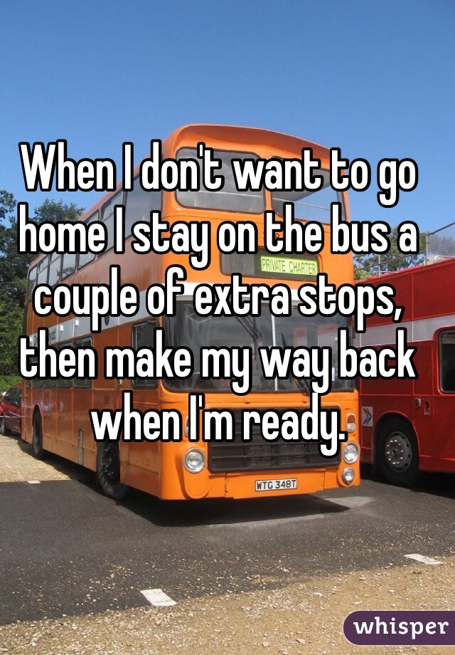 When I don't want to go home I stay on the bus a couple of extra stops, then make my way back when I'm ready.