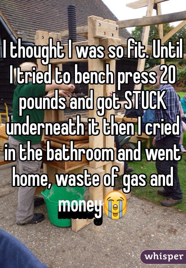 I thought I was so fit. Until I tried to bench press 20 pounds and got STUCK underneath it then I cried in the bathroom and went home, waste of gas and money😭