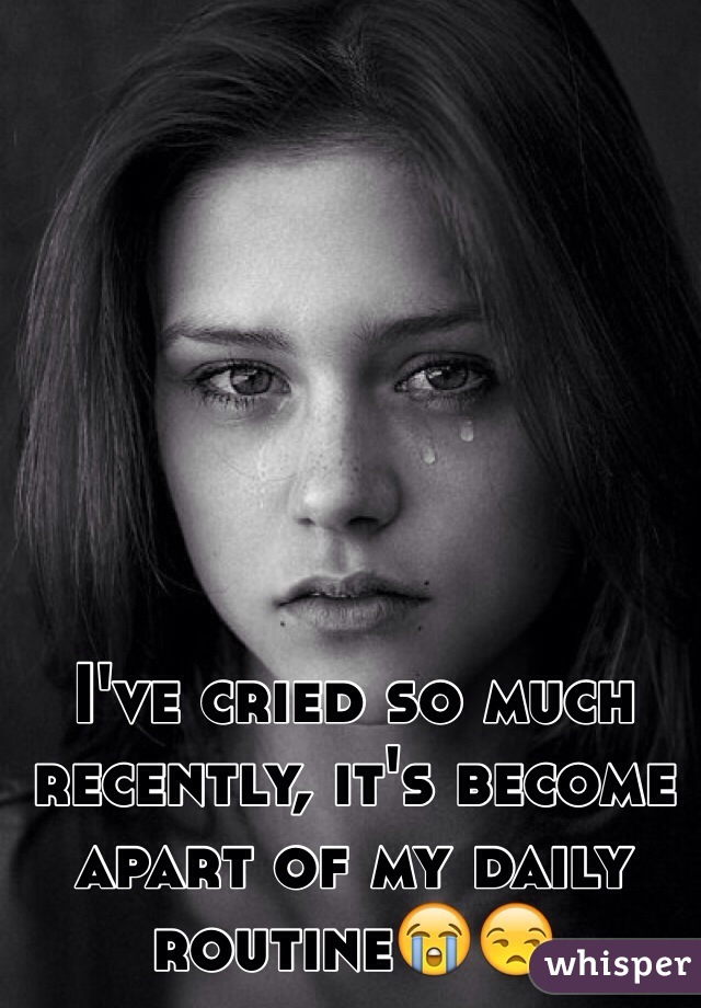 I've cried so much recently, it's become apart of my daily routine😭😒