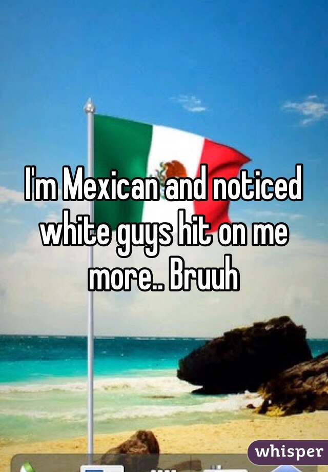 I'm Mexican and noticed white guys hit on me more.. Bruuh