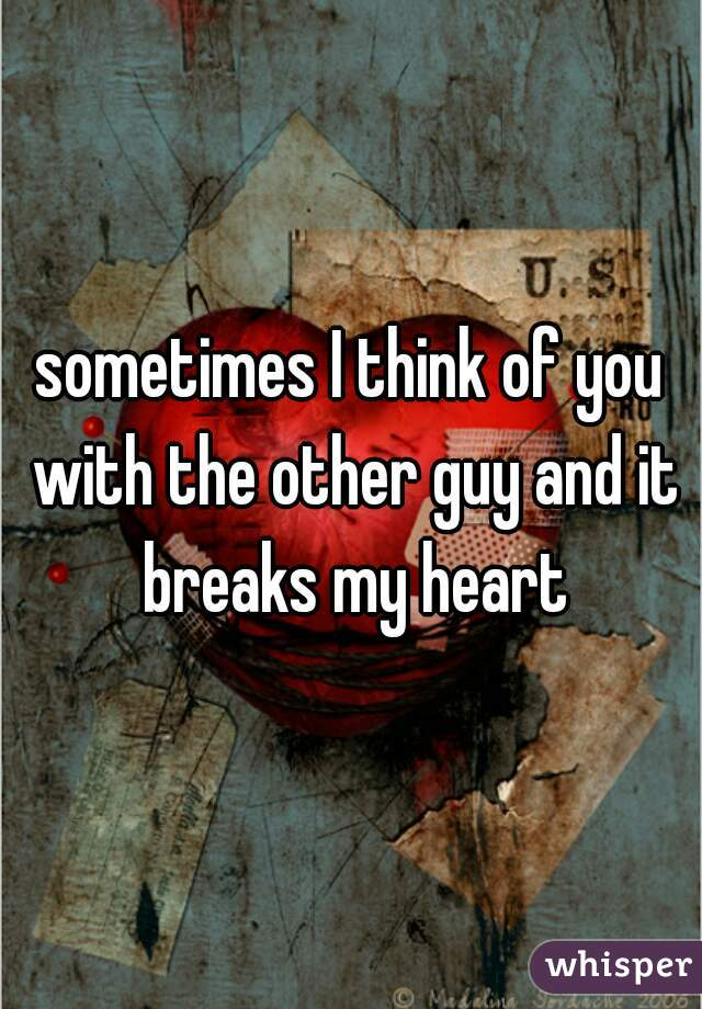 sometimes I think of you with the other guy and it breaks my heart