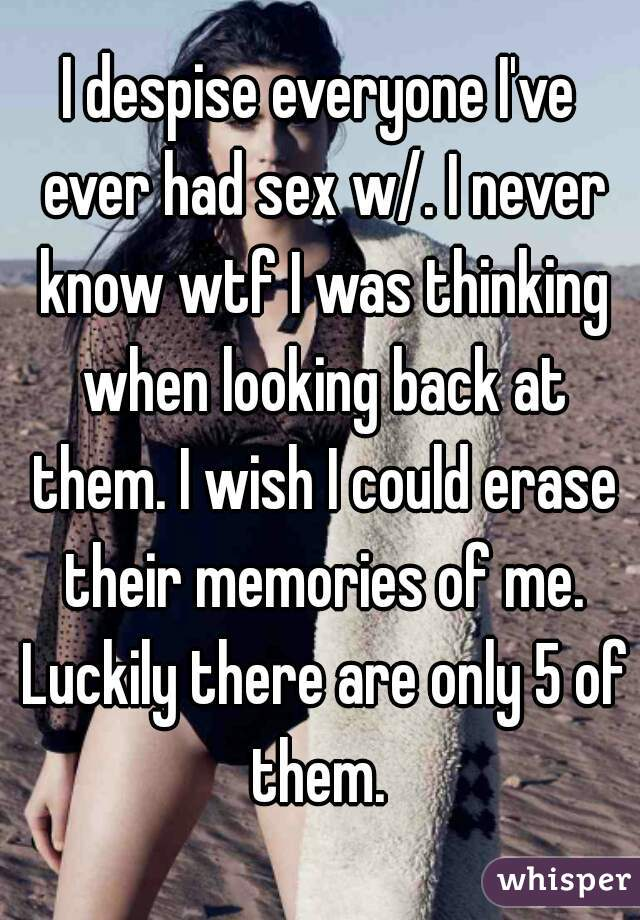 I despise everyone I've ever had sex w/. I never know wtf I was thinking when looking back at them. I wish I could erase their memories of me. Luckily there are only 5 of them.