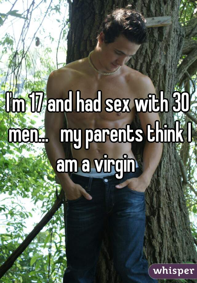 I'm 17 and had sex with 30 men...   my parents think I am a virgin