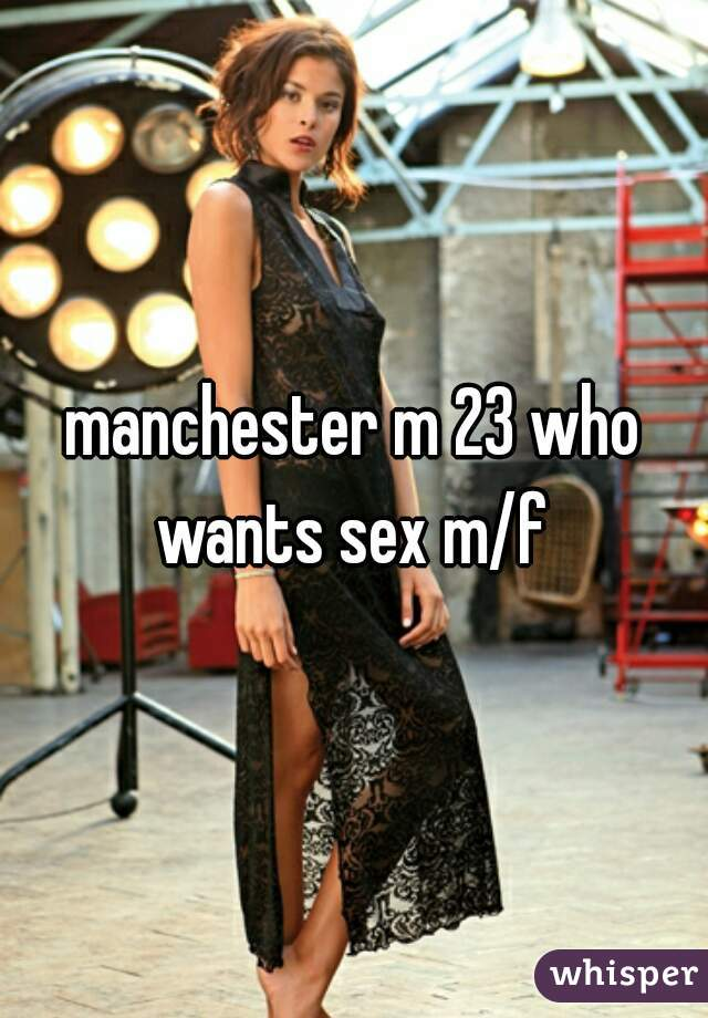 manchester m 23 who wants sex m/f