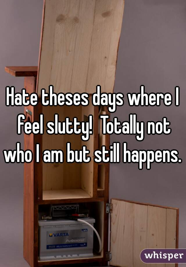 Hate theses days where I feel slutty!  Totally not who I am but still happens.