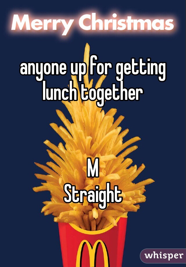 anyone up for getting lunch together    M  Straight