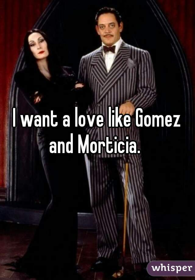 I want a love like Gomez and Morticia.