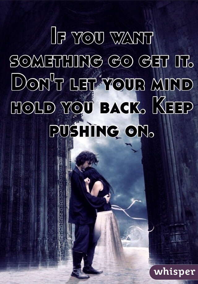 If you want something go get it. Don't let your mind hold you back. Keep pushing on.