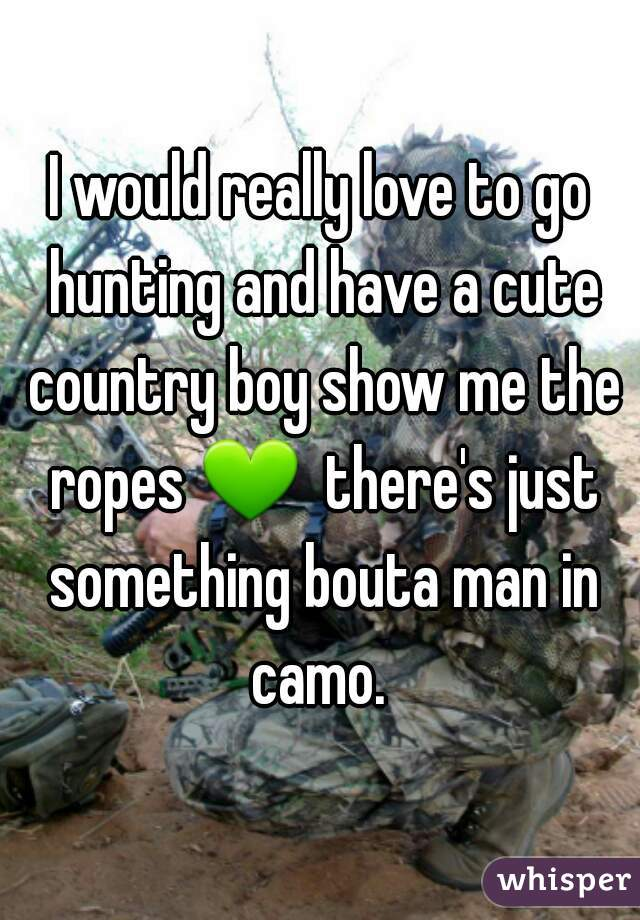 I would really love to go hunting and have a cute country boy show me the ropes 💚  there's just something bouta man in camo.