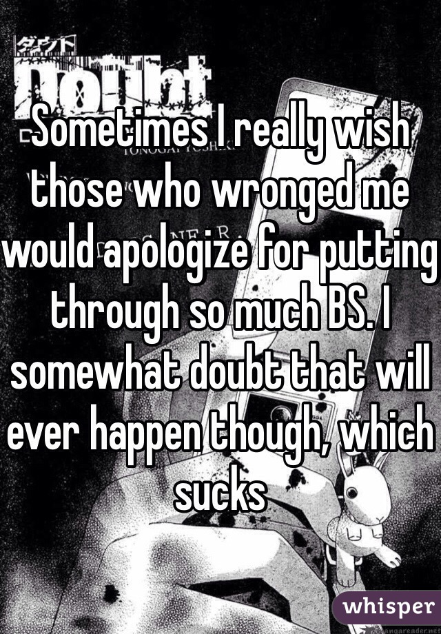 Sometimes I really wish those who wronged me would apologize for putting through so much BS. I somewhat doubt that will ever happen though, which sucks