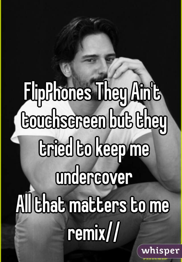 FlipPhones They Ain't touchscreen but they tried to keep me undercover All that matters to me remix//