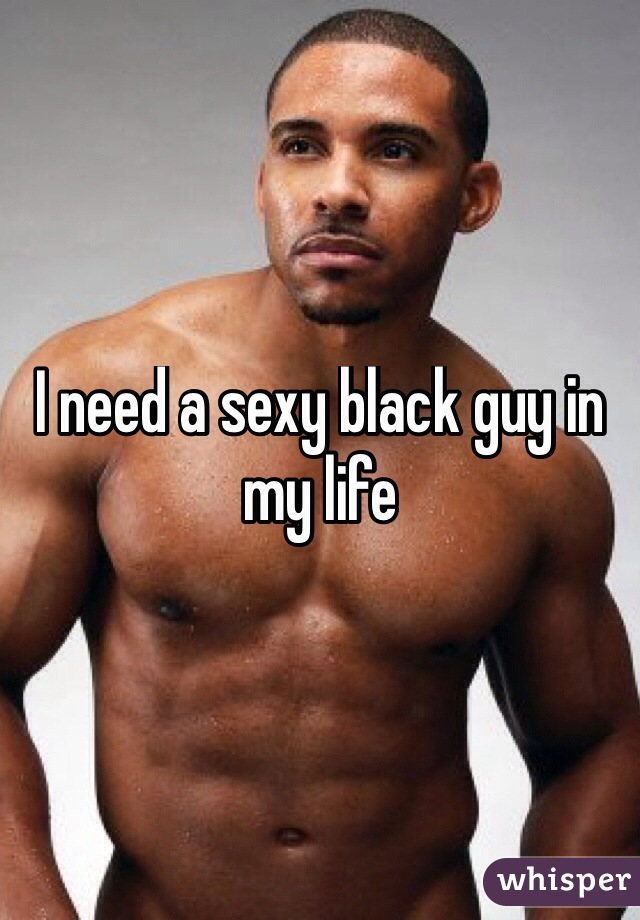 I need a sexy black guy in my life