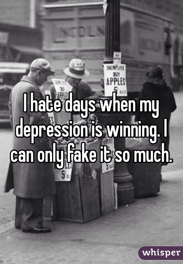 I hate days when my depression is winning. I can only fake it so much.