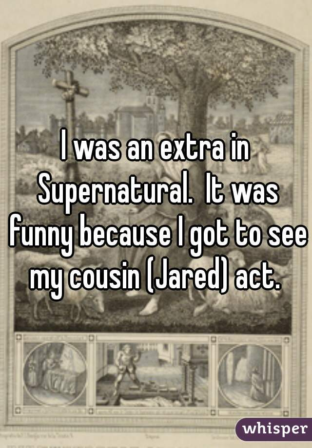 I was an extra in Supernatural.  It was funny because I got to see my cousin (Jared) act.