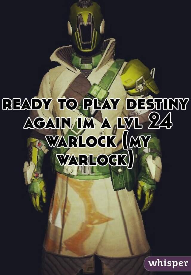 ready to play destiny again im a lvl 24 warlock (my warlock)