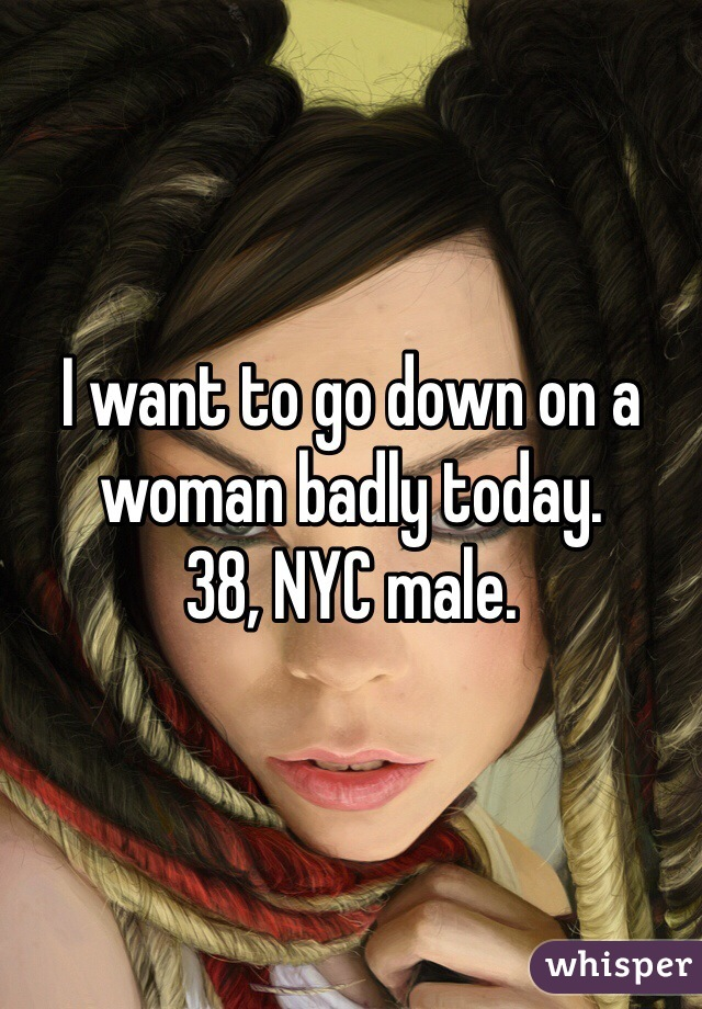 I want to go down on a woman badly today. 38, NYC male.