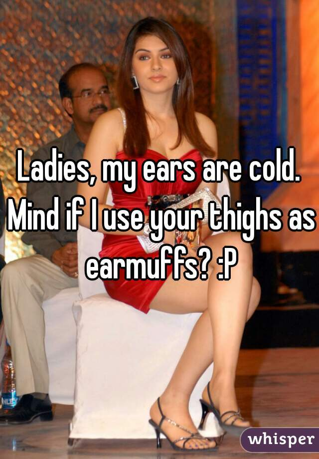 Ladies, my ears are cold. Mind if I use your thighs as earmuffs? :P