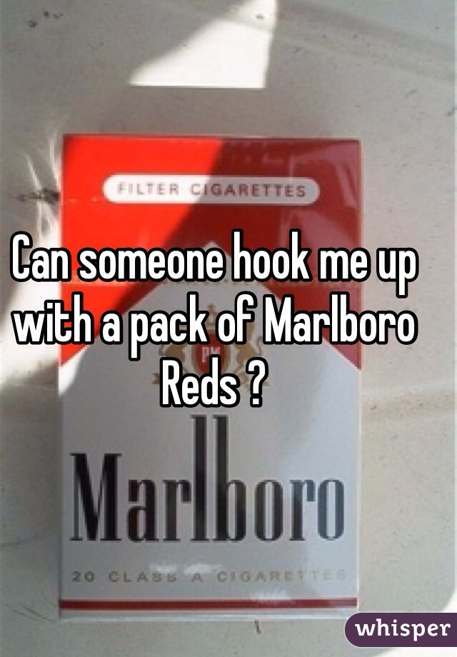 Can someone hook me up with a pack of Marlboro Reds ?