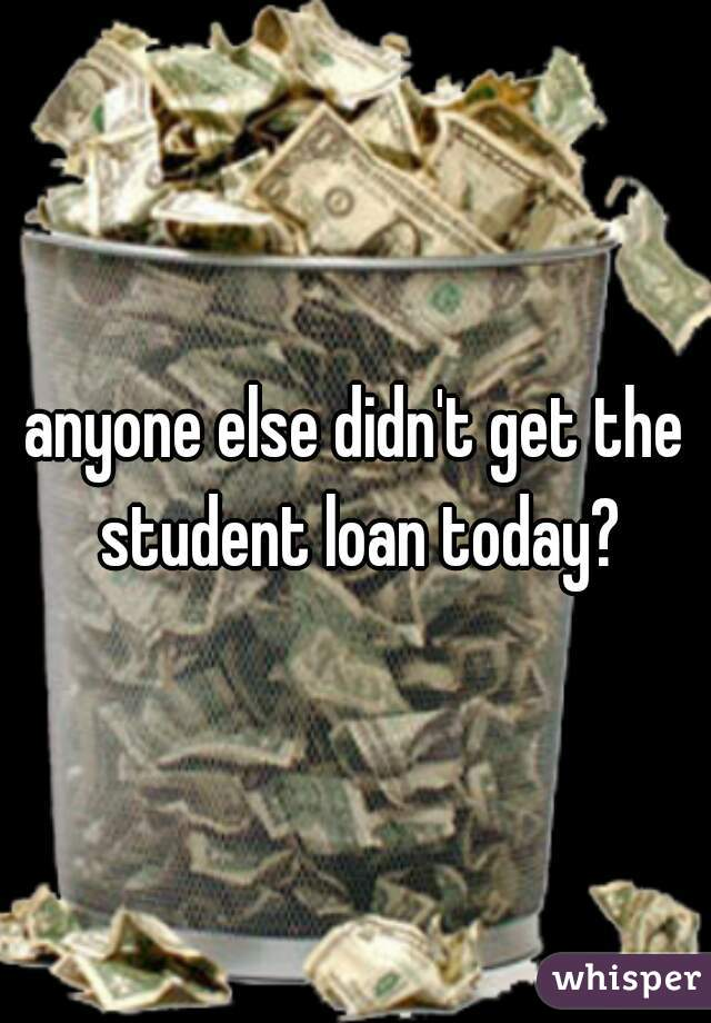 anyone else didn't get the student loan today?