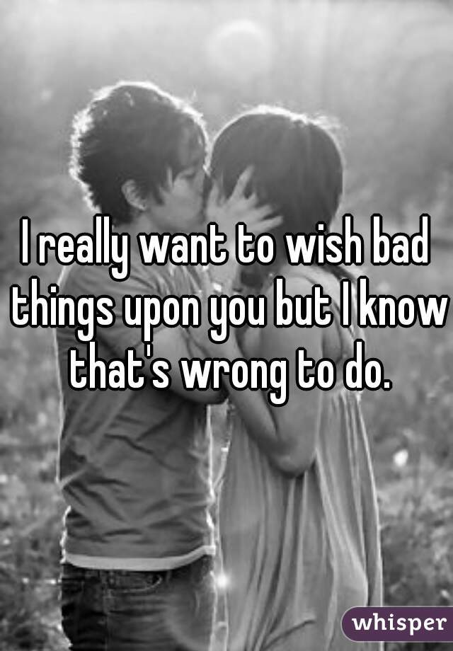 I really want to wish bad things upon you but I know that's wrong to do.