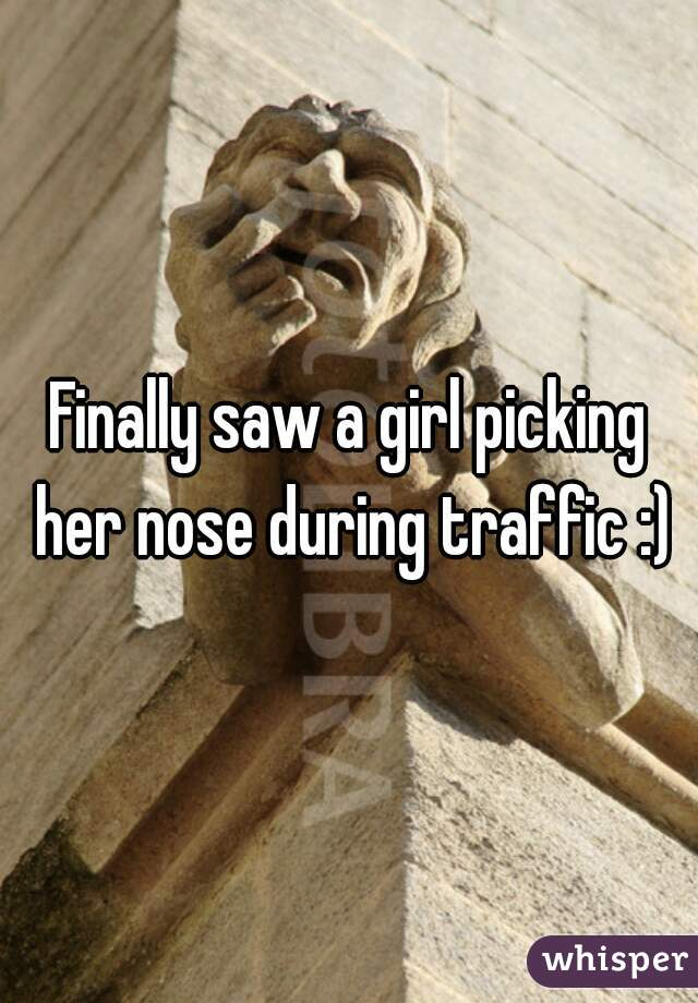 Finally saw a girl picking her nose during traffic :)