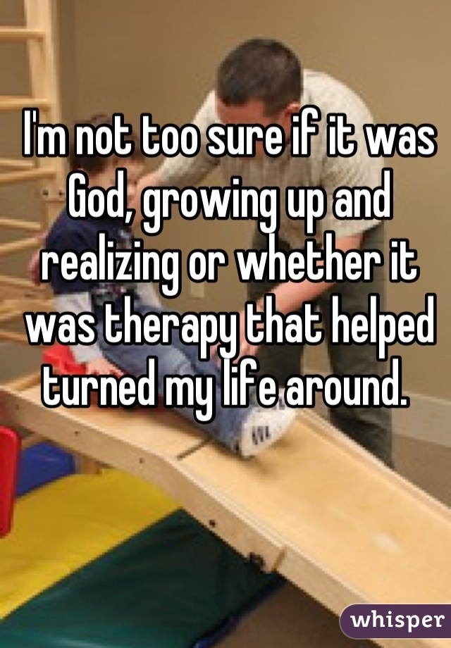 I'm not too sure if it was God, growing up and realizing or whether it was therapy that helped turned my life around.